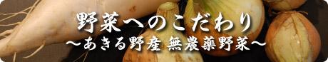野菜へのこだわり ~あきる野産 無農薬野菜~